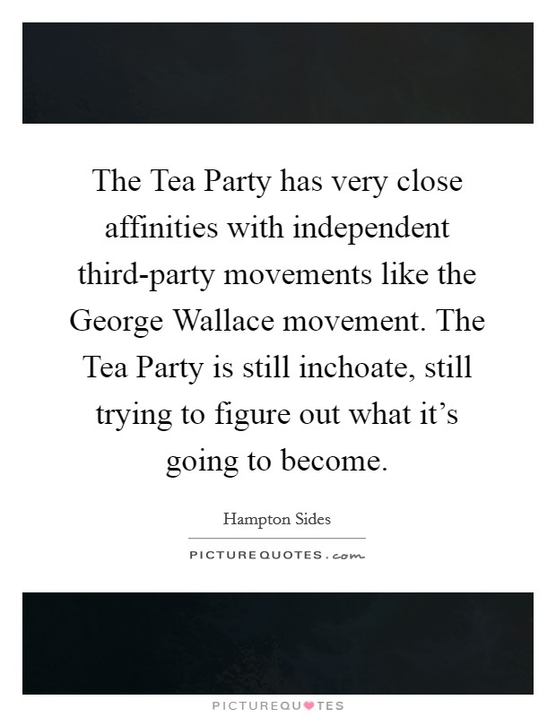 The Tea Party has very close affinities with independent third-party movements like the George Wallace movement. The Tea Party is still inchoate, still trying to figure out what it's going to become Picture Quote #1
