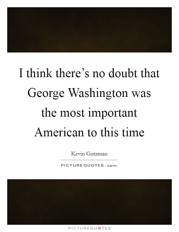 I think there's no doubt that George Washington was the most important American to this time Picture Quote #1