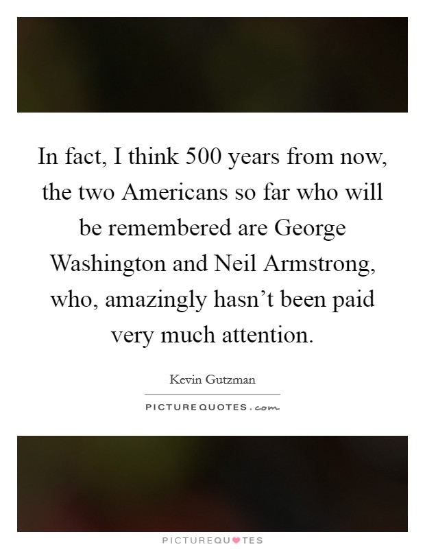 In fact, I think 500 years from now, the two Americans so far who will be remembered are George Washington and Neil Armstrong, who, amazingly hasn't been paid very much attention Picture Quote #1