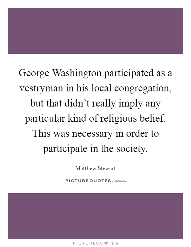 George Washington participated as a vestryman in his local congregation, but that didn't really imply any particular kind of religious belief. This was necessary in order to participate in the society. Picture Quote #1