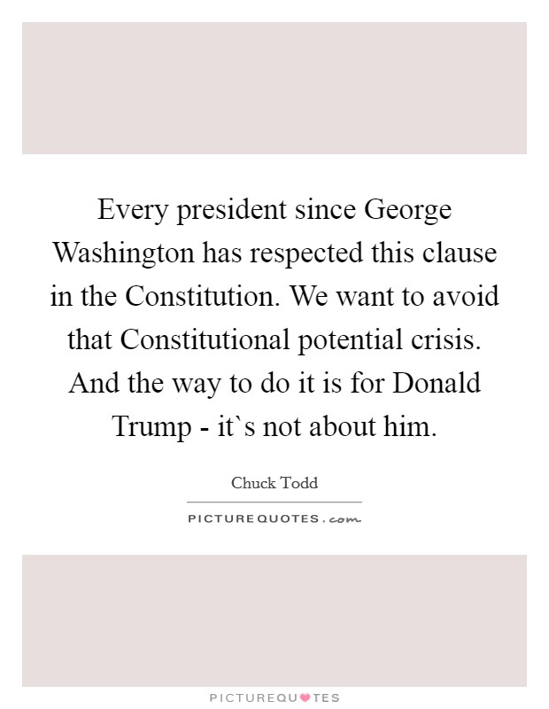 Every president since George Washington has respected this clause in the Constitution. We want to avoid that Constitutional potential crisis. And the way to do it is for Donald Trump - it`s not about him Picture Quote #1