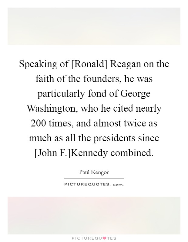 Speaking of [Ronald] Reagan on the faith of the founders, he was particularly fond of George Washington, who he cited nearly 200 times, and almost twice as much as all the presidents since [John F.]Kennedy combined Picture Quote #1