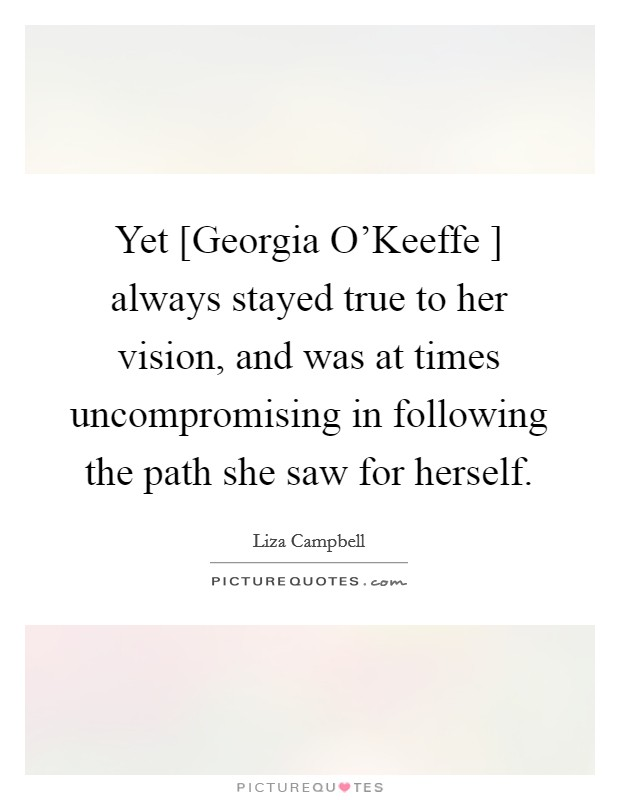 Yet [Georgia O'Keeffe ] always stayed true to her vision, and was at times uncompromising in following the path she saw for herself Picture Quote #1