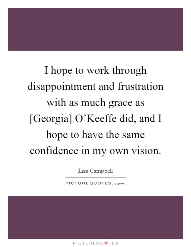 I hope to work through disappointment and frustration with as much grace as [Georgia] O'Keeffe did, and I hope to have the same confidence in my own vision. Picture Quote #1
