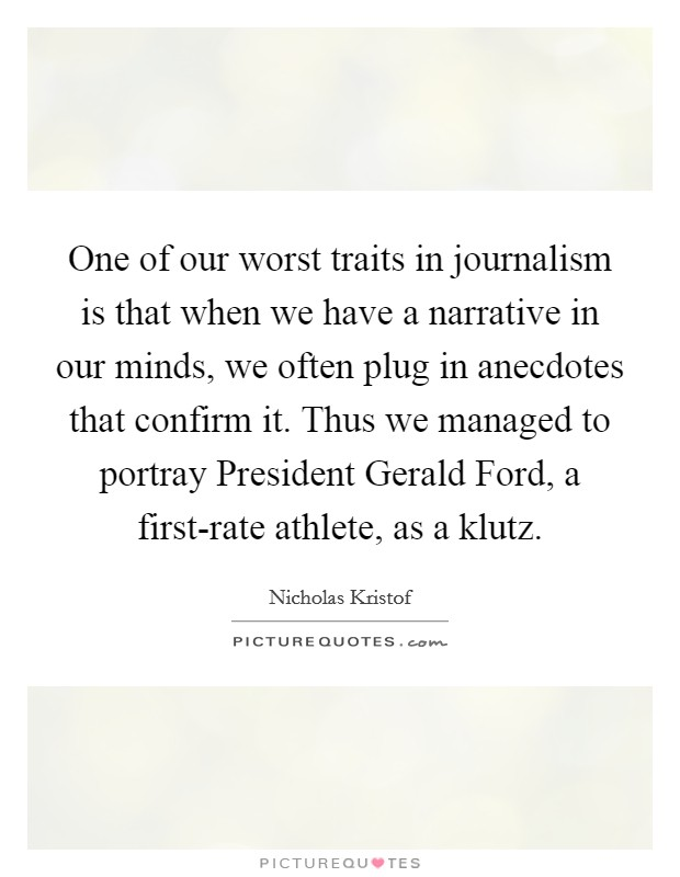 One of our worst traits in journalism is that when we have a narrative in our minds, we often plug in anecdotes that confirm it. Thus we managed to portray President Gerald Ford, a first-rate athlete, as a klutz Picture Quote #1