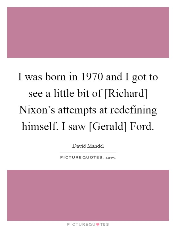 I was born in 1970 and I got to see a little bit of [Richard] Nixon's attempts at redefining himself. I saw [Gerald] Ford Picture Quote #1