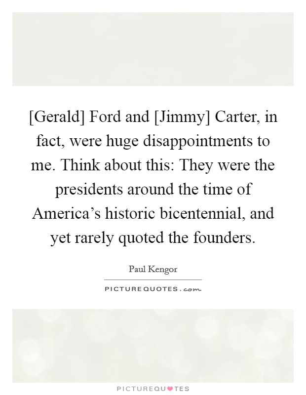 [Gerald] Ford and [Jimmy] Carter, in fact, were huge disappointments to me. Think about this: They were the presidents around the time of America's historic bicentennial, and yet rarely quoted the founders Picture Quote #1