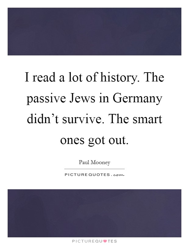 I read a lot of history. The passive Jews in Germany didn't survive. The smart ones got out Picture Quote #1