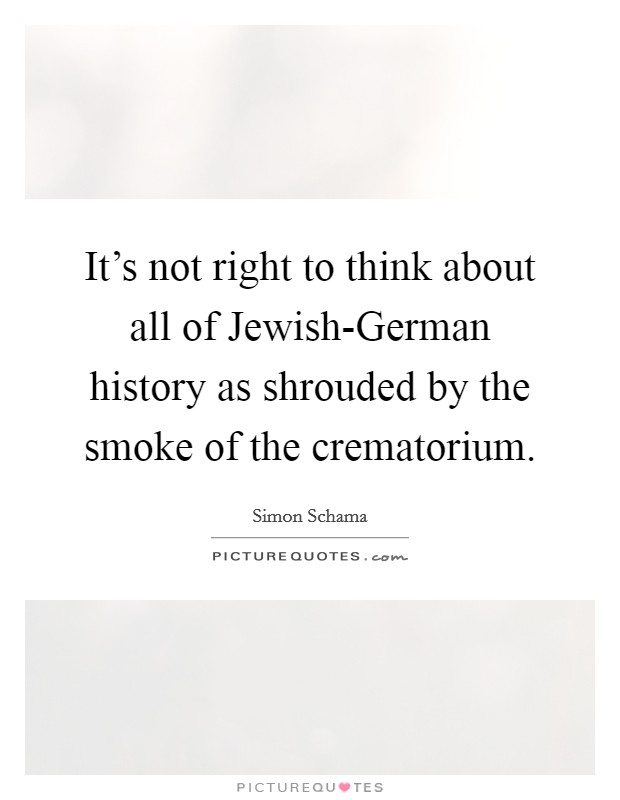 It's not right to think about all of Jewish-German history as shrouded by the smoke of the crematorium Picture Quote #1