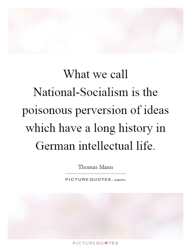 What we call National-Socialism is the poisonous perversion of ideas which have a long history in German intellectual life Picture Quote #1