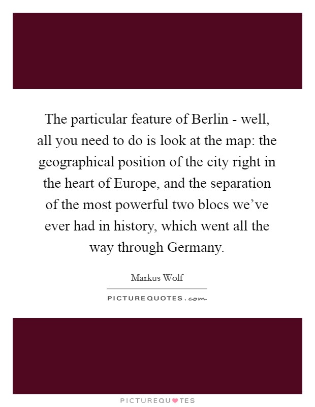 The particular feature of Berlin - well, all you need to do is look at the map: the geographical position of the city right in the heart of Europe, and the separation of the most powerful two blocs we've ever had in history, which went all the way through Germany Picture Quote #1