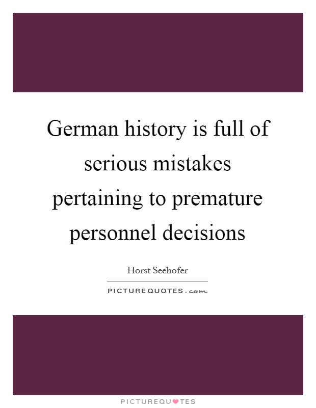 German history is full of serious mistakes pertaining to premature personnel decisions Picture Quote #1