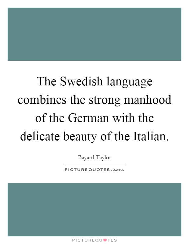 The Swedish language combines the strong manhood of the German with the delicate beauty of the Italian Picture Quote #1