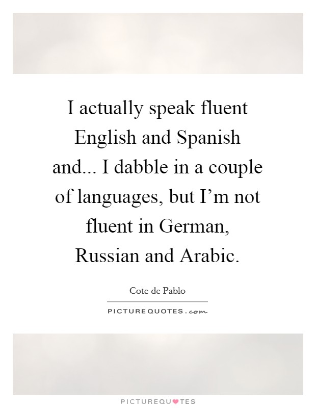 I actually speak fluent English and Spanish and... I dabble in a couple of languages, but I'm not fluent in German, Russian and Arabic Picture Quote #1