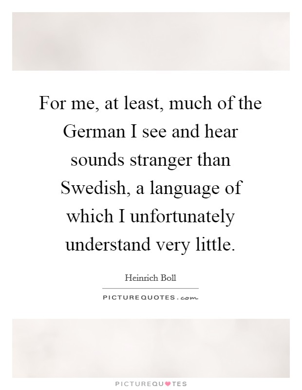 For me, at least, much of the German I see and hear sounds stranger than Swedish, a language of which I unfortunately understand very little Picture Quote #1