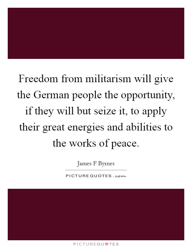 Freedom from militarism will give the German people the opportunity, if they will but seize it, to apply their great energies and abilities to the works of peace Picture Quote #1