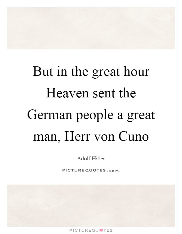 But in the great hour Heaven sent the German people a great man, Herr von Cuno Picture Quote #1