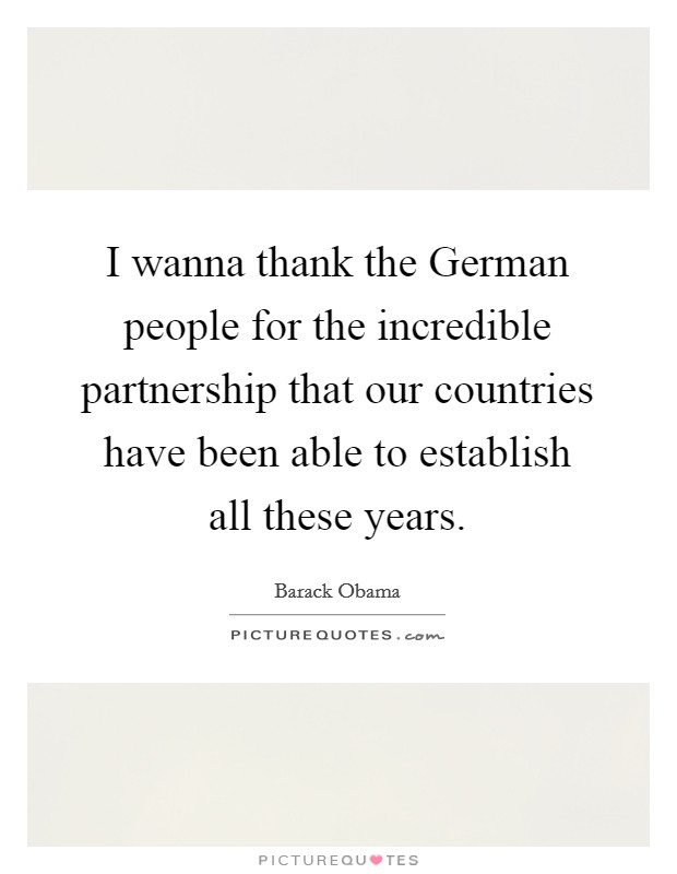 I wanna thank the German people for the incredible partnership that our countries have been able to establish all these years Picture Quote #1