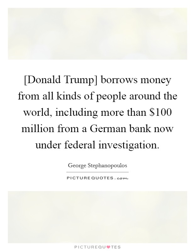 [Donald Trump] borrows money from all kinds of people around the world, including more than $100 million from a German bank now under federal investigation Picture Quote #1