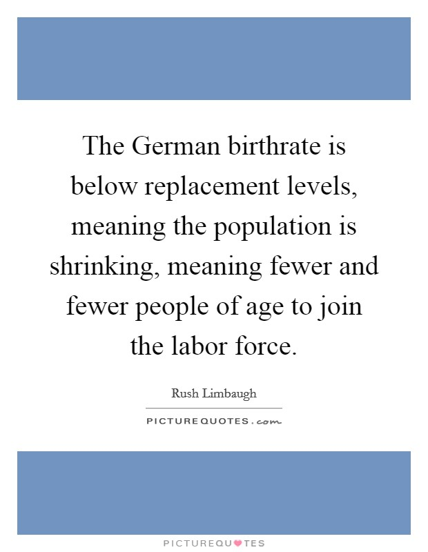 The German birthrate is below replacement levels, meaning the population is shrinking, meaning fewer and fewer people of age to join the labor force Picture Quote #1