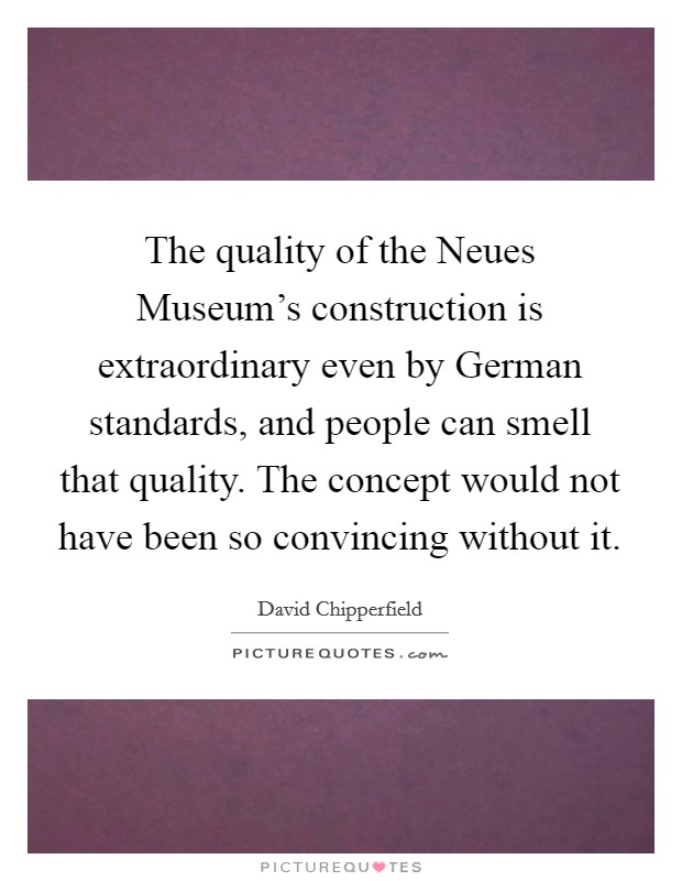 The quality of the Neues Museum's construction is extraordinary even by German standards, and people can smell that quality. The concept would not have been so convincing without it. Picture Quote #1