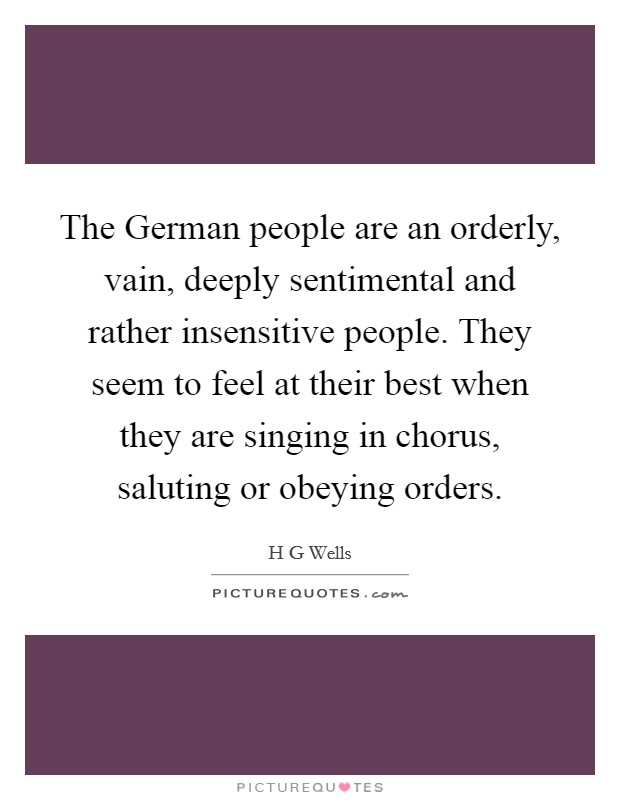 The German people are an orderly, vain, deeply sentimental and rather insensitive people. They seem to feel at their best when they are singing in chorus, saluting or obeying orders Picture Quote #1