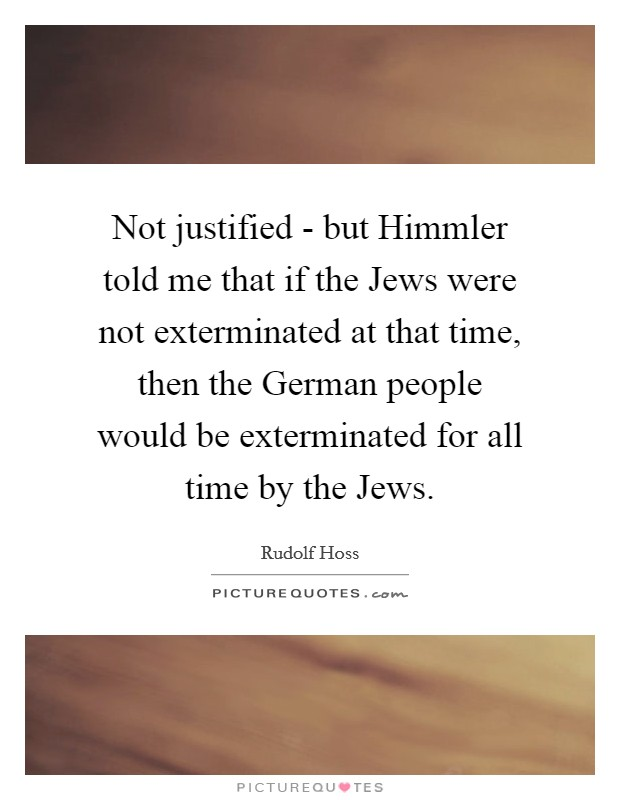 Not justified - but Himmler told me that if the Jews were not exterminated at that time, then the German people would be exterminated for all time by the Jews Picture Quote #1