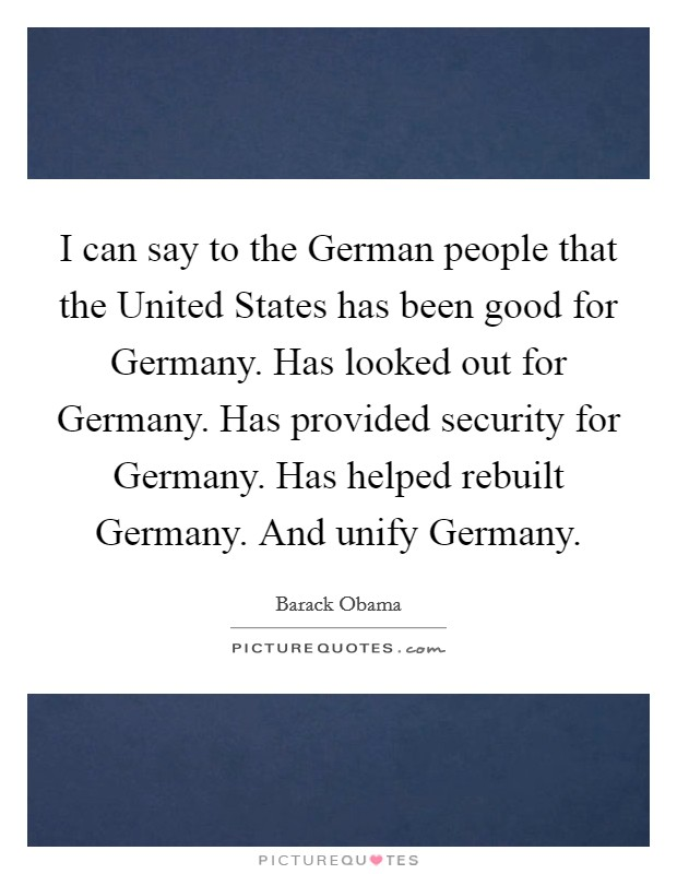 I can say to the German people that the United States has been good for Germany. Has looked out for Germany. Has provided security for Germany. Has helped rebuilt Germany. And unify Germany Picture Quote #1