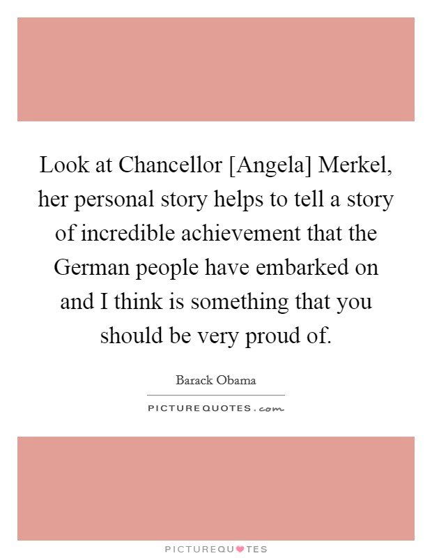 Look at Chancellor [Angela] Merkel, her personal story helps to tell a story of incredible achievement that the German people have embarked on and I think is something that you should be very proud of. Picture Quote #1