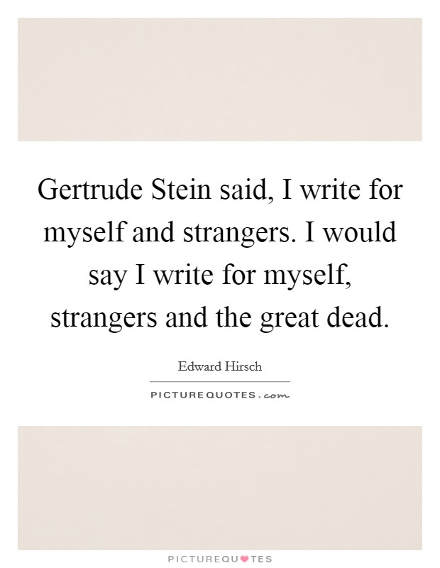 Gertrude Stein said, I write for myself and strangers. I would say I write for myself, strangers and the great dead Picture Quote #1