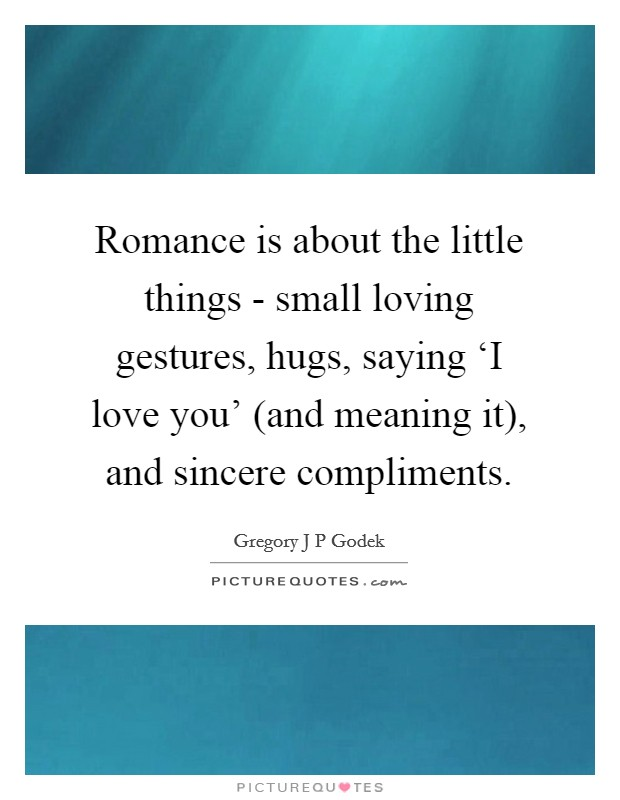 Romance is about the little things - small loving gestures, hugs, saying 'I love you' (and meaning it), and sincere compliments Picture Quote #1