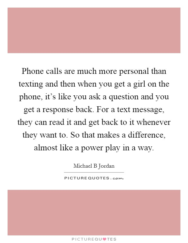 Phone calls are much more personal than texting and then when you get a girl on the phone, it's like you ask a question and you get a response back. For a text message, they can read it and get back to it whenever they want to. So that makes a difference, almost like a power play in a way Picture Quote #1