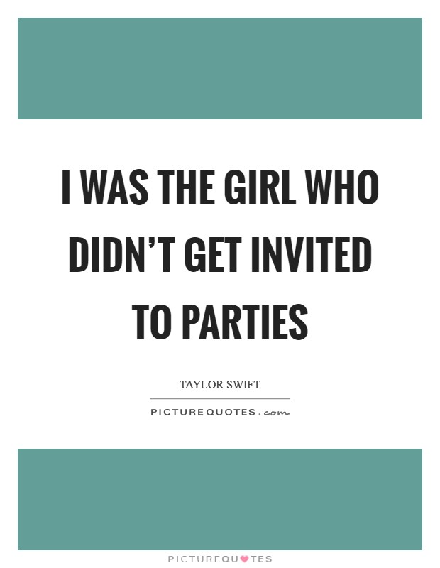 I was the girl who didn't get invited to parties Picture Quote #1
