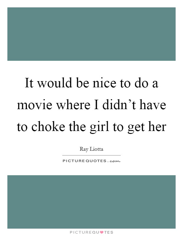 It would be nice to do a movie where I didn't have to choke the girl to get her Picture Quote #1