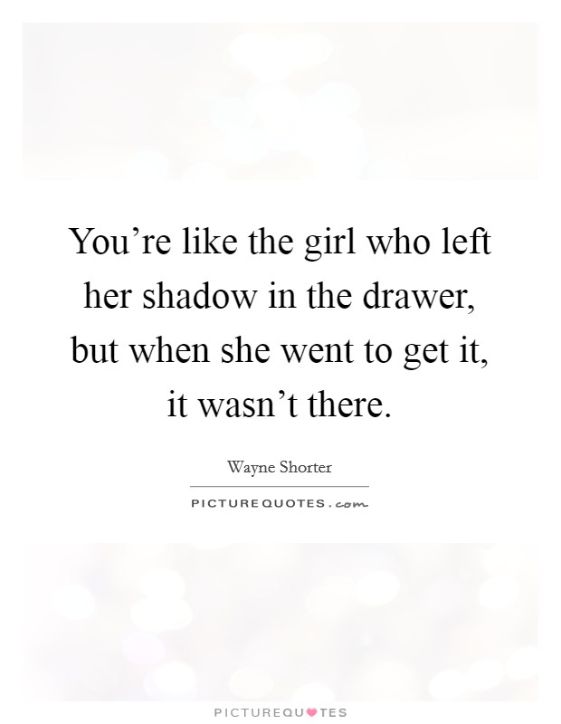You're like the girl who left her shadow in the drawer, but when she went to get it, it wasn't there Picture Quote #1