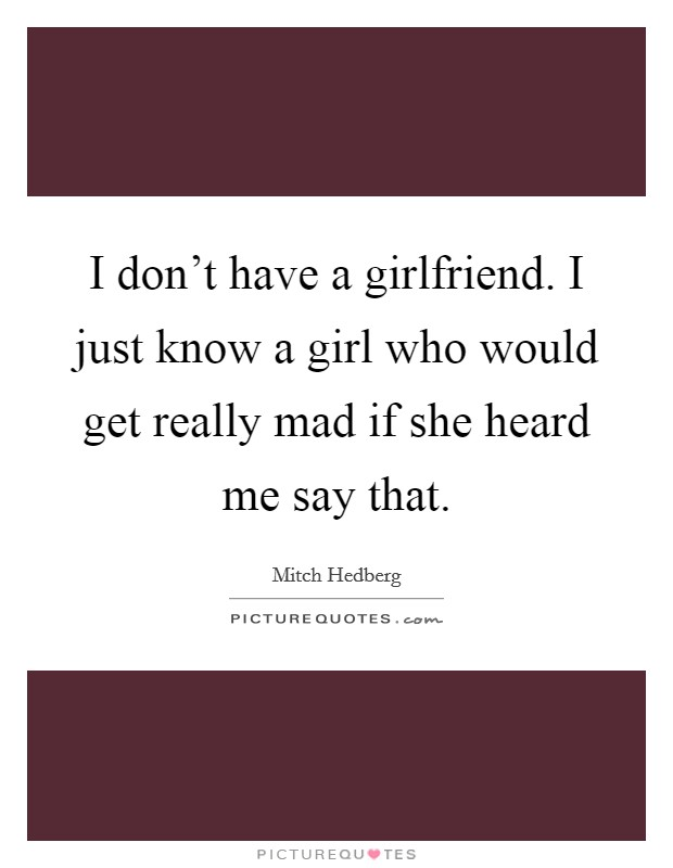 I don't have a girlfriend. I just know a girl who would get really mad if she heard me say that Picture Quote #1