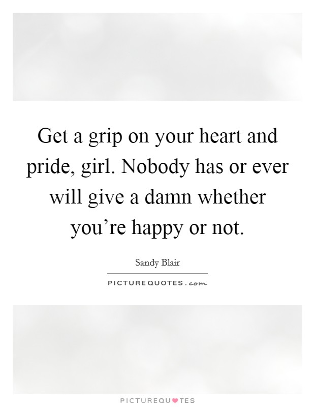 Get a grip on your heart and pride, girl. Nobody has or ever will give a damn whether you're happy or not Picture Quote #1