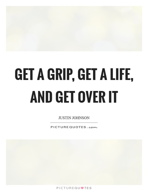 Get A Grip Get A Life And Get Over It Picture Quotes Delectable Get A Life Quotes