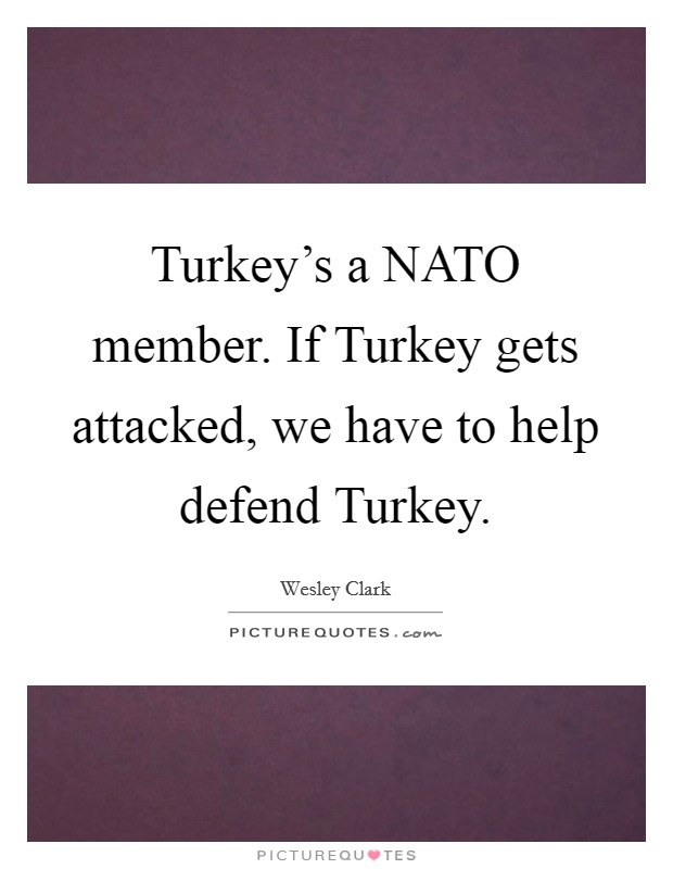 Turkey's a NATO member. If Turkey gets attacked, we have to help defend Turkey. Picture Quote #1