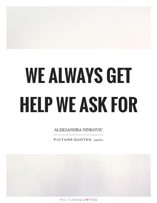 We always get help we ask for Picture Quote #1