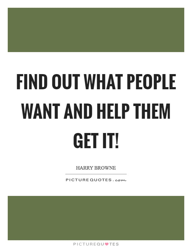 Find out what people want and help them get it! Picture Quote #1