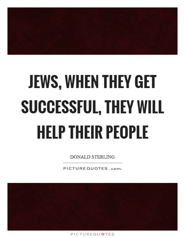 Jews, when they get successful, they will help their people Picture Quote #1