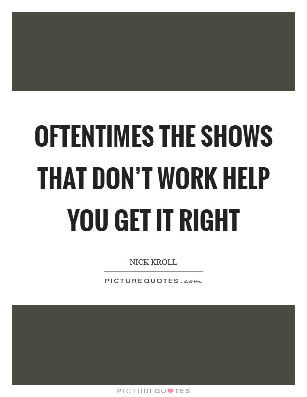 Oftentimes the shows that don't work help you get it right Picture Quote #1