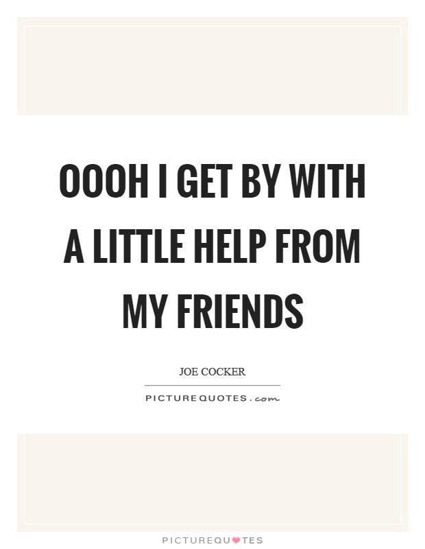 Oooh I get by with a little help from my friends Picture Quote #1