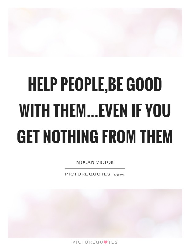 Help People,Be Good With Them...Even If You Get Nothing From Them Picture Quote #1