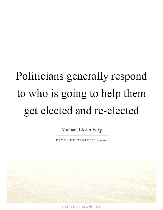 Politicians generally respond to who is going to help them get elected and re-elected Picture Quote #1