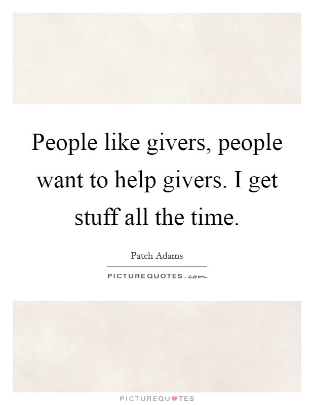 People like givers, people want to help givers. I get stuff all the time Picture Quote #1