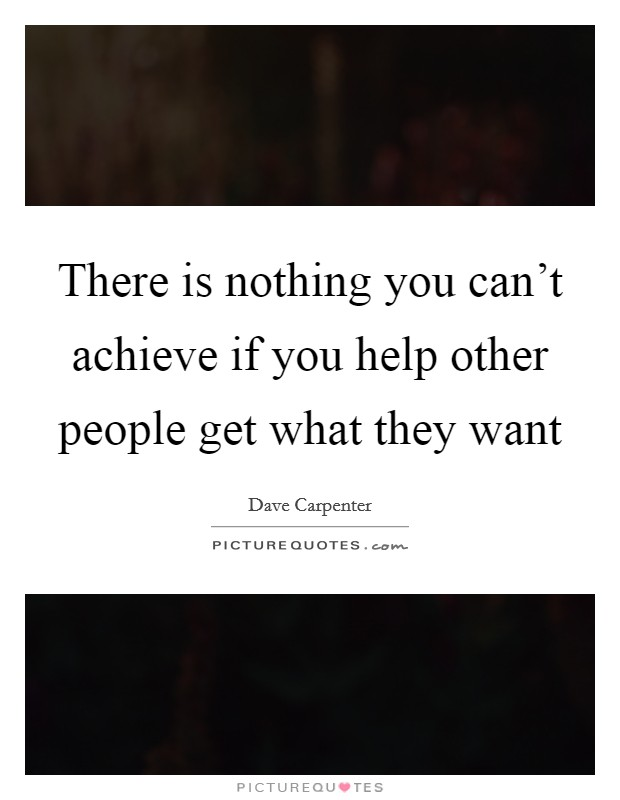 There is nothing you can't achieve if you help other people get what they want Picture Quote #1