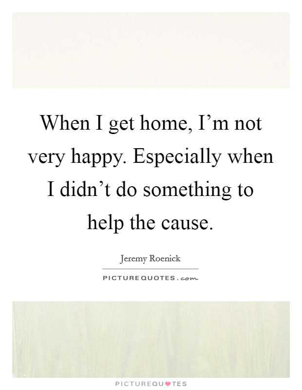 When I get home, I'm not very happy. Especially when I didn't do something to help the cause Picture Quote #1