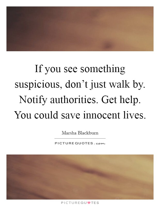 If you see something suspicious, don't just walk by. Notify authorities. Get help. You could save innocent lives Picture Quote #1